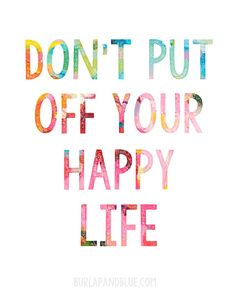 Don't Put of Your Happy Life Printable